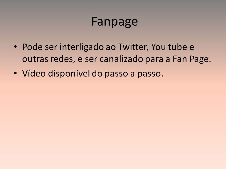 Fanpage Pode ser interligado ao Twitter, You tube e outras redes, e ser canalizado para a Fan Page. Vídeo disponível do passo a passo.