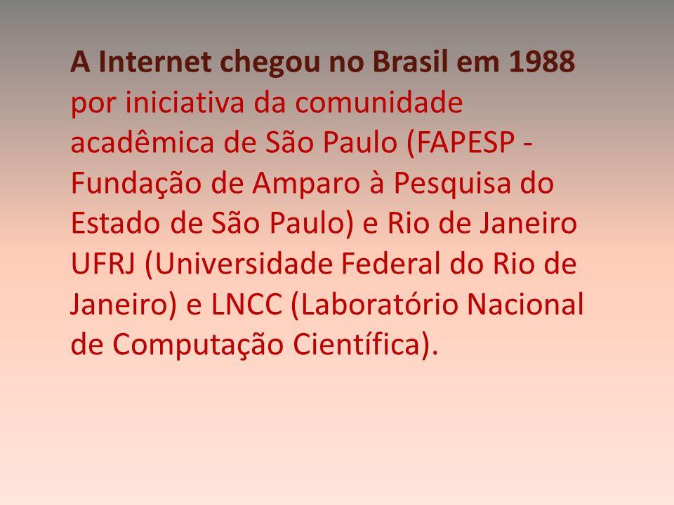 A Internet chegou no Brasil em 1988 por iniciativa da comunidade acadêmica de São Paulo (FAPESP - Fundação de Amparo à Pesquisa do Estado de São Paulo
