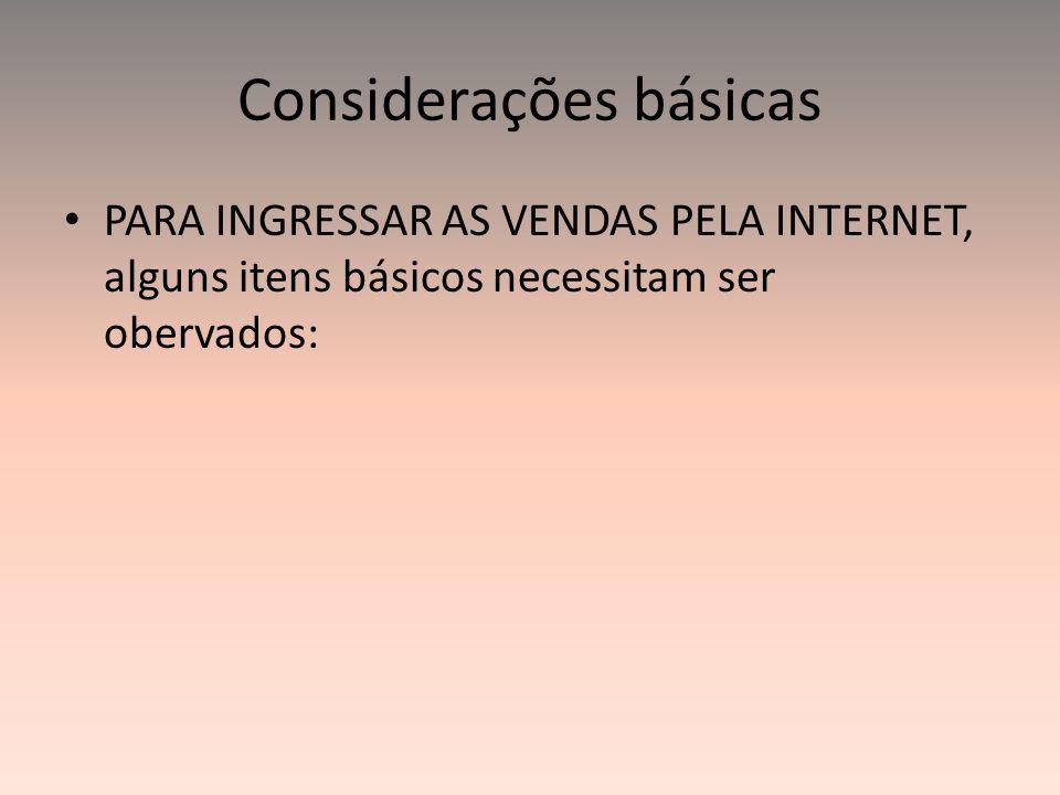 Considerações básicas PARA INGRESSAR AS VENDAS PELA INTERNET, alguns itens básicos necessitam ser obervados: