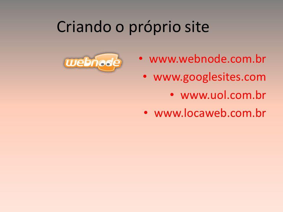 Criando o próprio site www.webnode.com.br www.googlesites.com www.uol.com.br www.locaweb.com.br