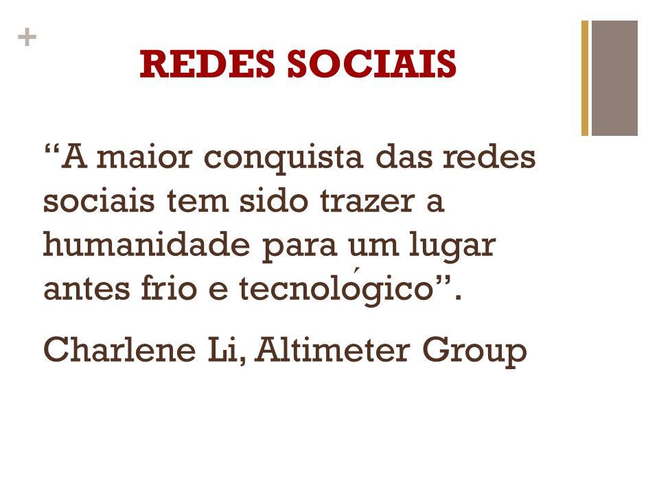 + REDES SOCIAIS A maior conquista das redes sociais tem sido trazer a humanidade para um lugar antes frio e tecnologico. Charlene Li, Altimeter Group