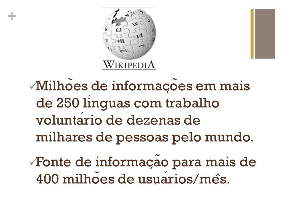 + Milho ̃ es de informac ̧ o ̃ es em mais de 250 linguas com trabalho voluntario de dezenas de milhares de pessoas pelo mundo. Fonte de informac ̧ a ̃