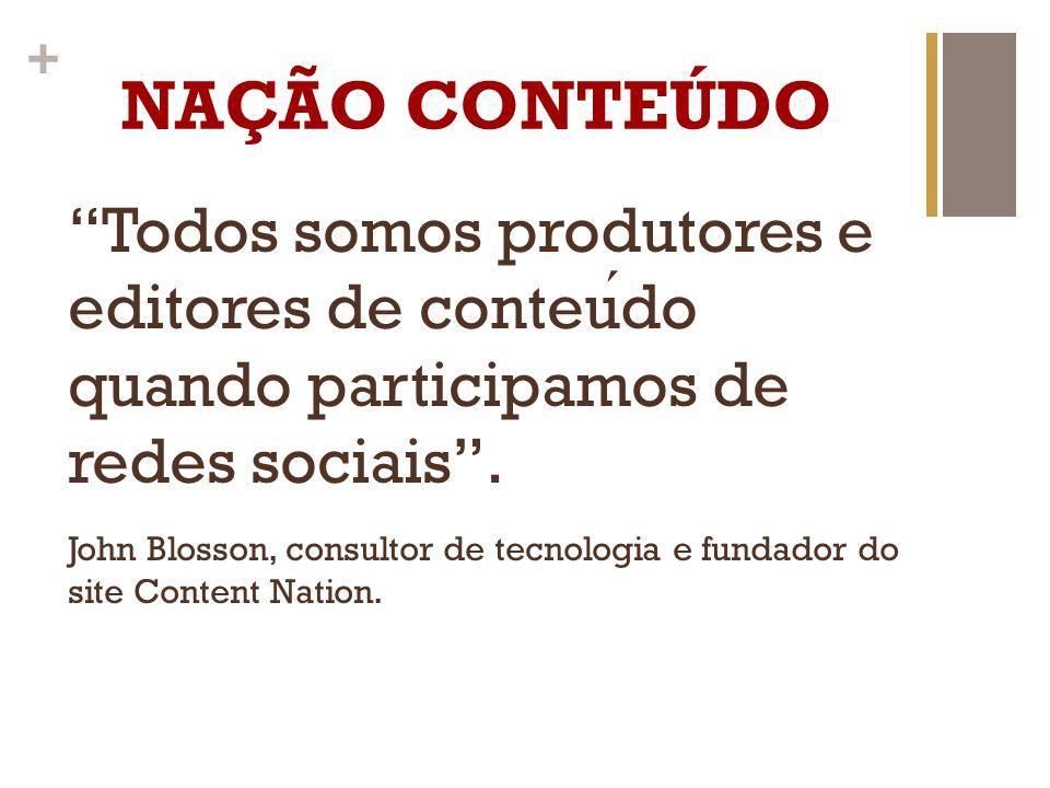 + NAÇÃO CONTEÚDO Todos somos produtores e editores de conteudo quando participamos de redes sociais. John Blosson, consultor de tecnologia e fundador
