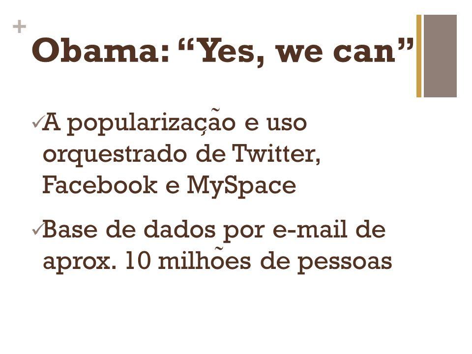 + Obama: Yes, we can Apoiadores encorajados a participar em redes sociais, repassar conteudo a amigos e envolver-se integralmente na corrida eleitoral Mobilizadas pelas redes sociais, 3 mi.