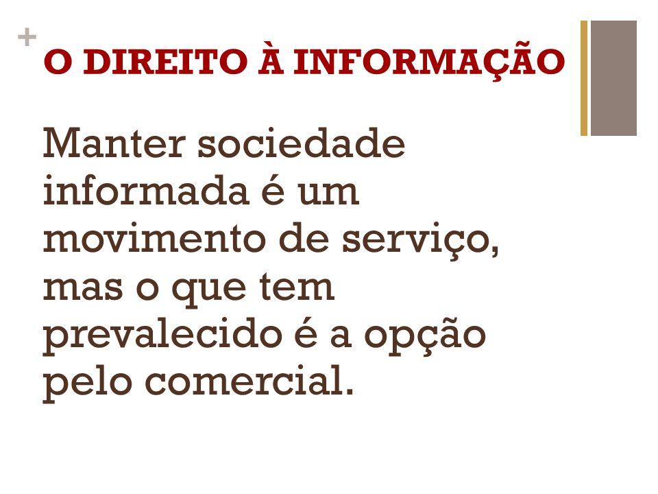 + O DIREITO À INFORMAÇÃO Manter sociedade informada é um movimento de serviço, mas o que tem prevalecido é a opção pelo comercial.