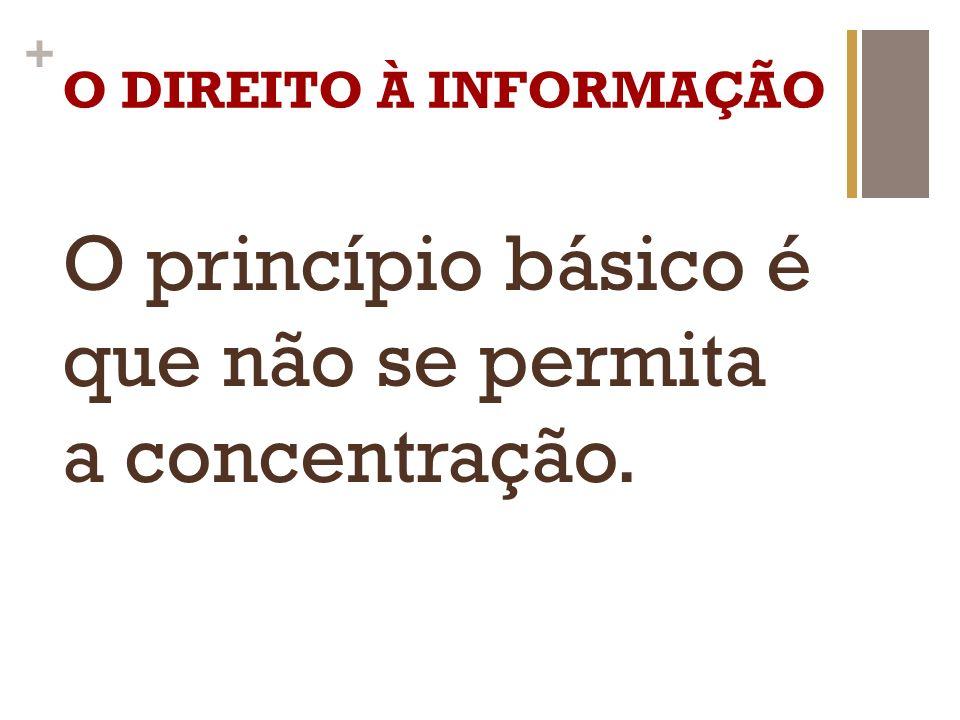 + O DIREITO À INFORMAÇÃO O princípio básico é que não se permita a concentração.