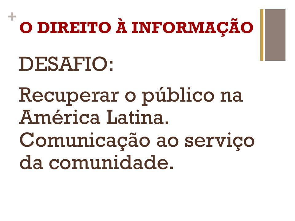 + O DIREITO À INFORMAÇÃO DESAFIO: Recuperar o público na América Latina. Comunicação ao serviço da comunidade.