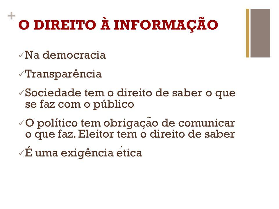 + O DIREITO À INFORMAÇÃO Na democracia Transparência Sociedade tem o direito de saber o que se faz com o público O político tem obrigac ̧ a ̃ o de com