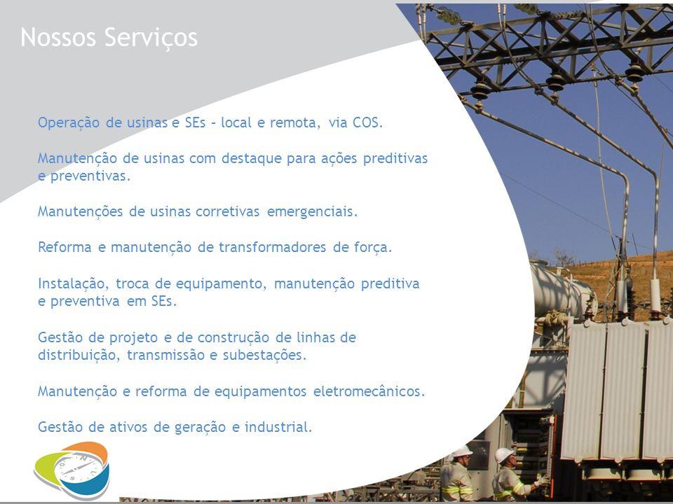 Nossos Serviços Operação de usinas e SEs – local e remota, via COS. Manutenção de usinas com destaque para ações preditivas e preventivas. Manutenções
