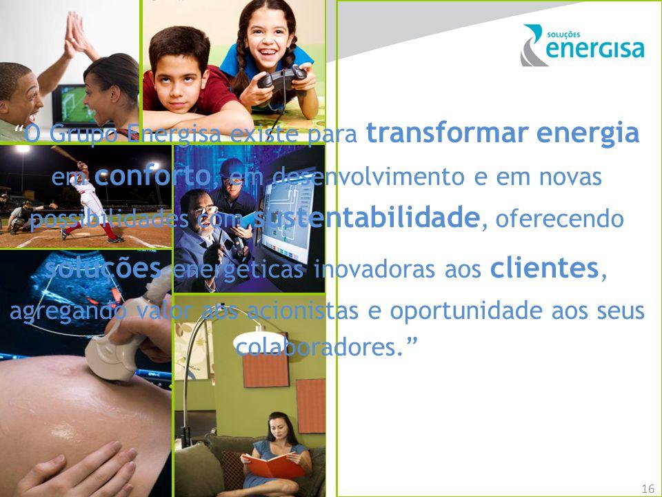 16 O Grupo Energisa existe para transformar energia em conforto, em desenvolvimento e em novas possibilidades com sustentabilidade, oferecendo soluçõe