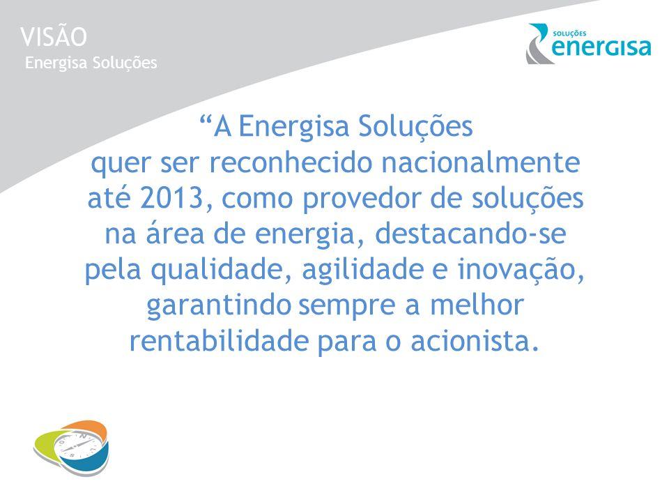 VISÃO Energisa Soluções A Energisa Soluções quer ser reconhecido nacionalmente até 2013, como provedor de soluções na área de energia, destacando-se p