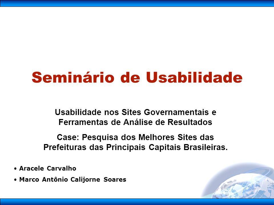 Seminário de Usabilidade Usabilidade nos Sites Governamentais e Ferramentas de Análise de Resultados Case: Pesquisa dos Melhores Sites das Prefeituras das Principais Capitais Brasileiras.