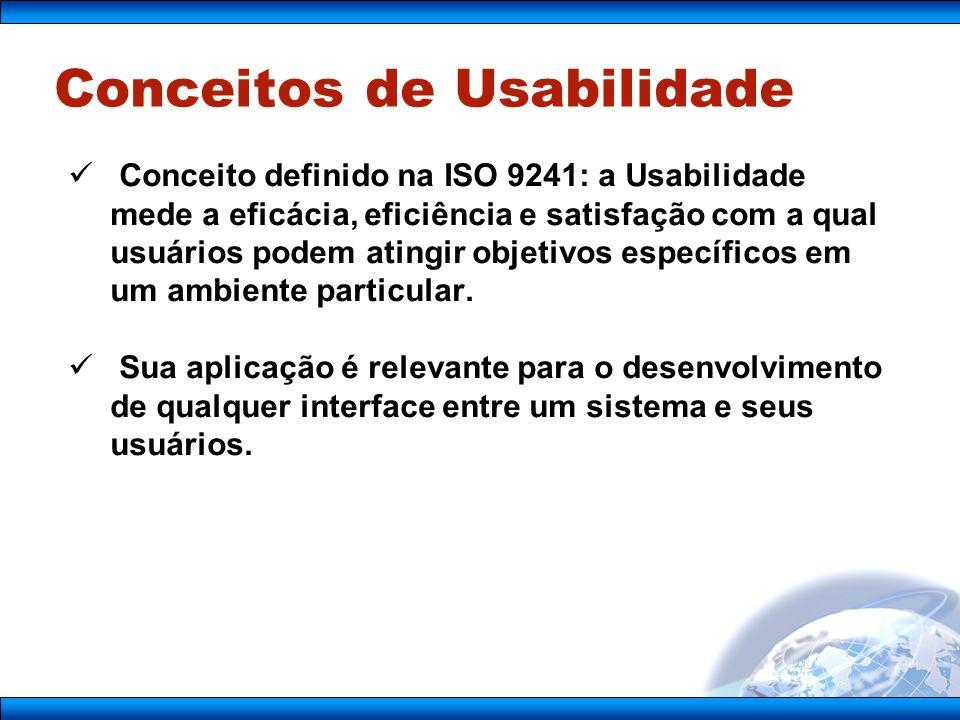 Conceitos de Usabilidade Conceito definido na ISO 9241: a Usabilidade mede a eficácia, eficiência e satisfação com a qual usuários podem atingir objetivos específicos em um ambiente particular.
