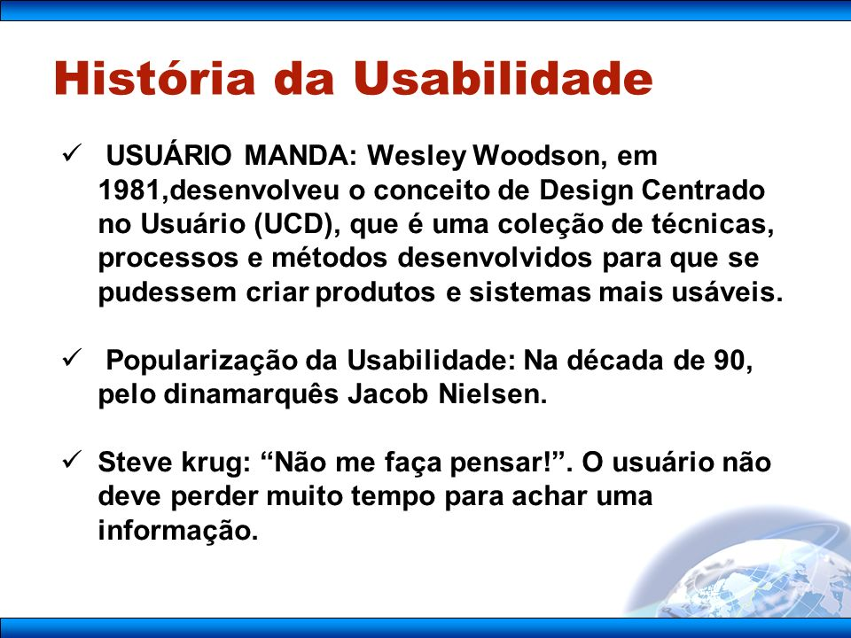 História da Usabilidade USUÁRIO MANDA: Wesley Woodson, em 1981,desenvolveu o conceito de Design Centrado no Usuário (UCD), que é uma coleção de técnicas, processos e métodos desenvolvidos para que se pudessem criar produtos e sistemas mais usáveis.