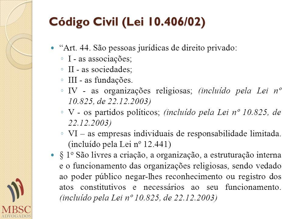 Código Civil (Lei 10.406/02) Art. 44. São pessoas jurídicas de direito privado: I - as associações; II - as sociedades; III - as fundações. IV - as or
