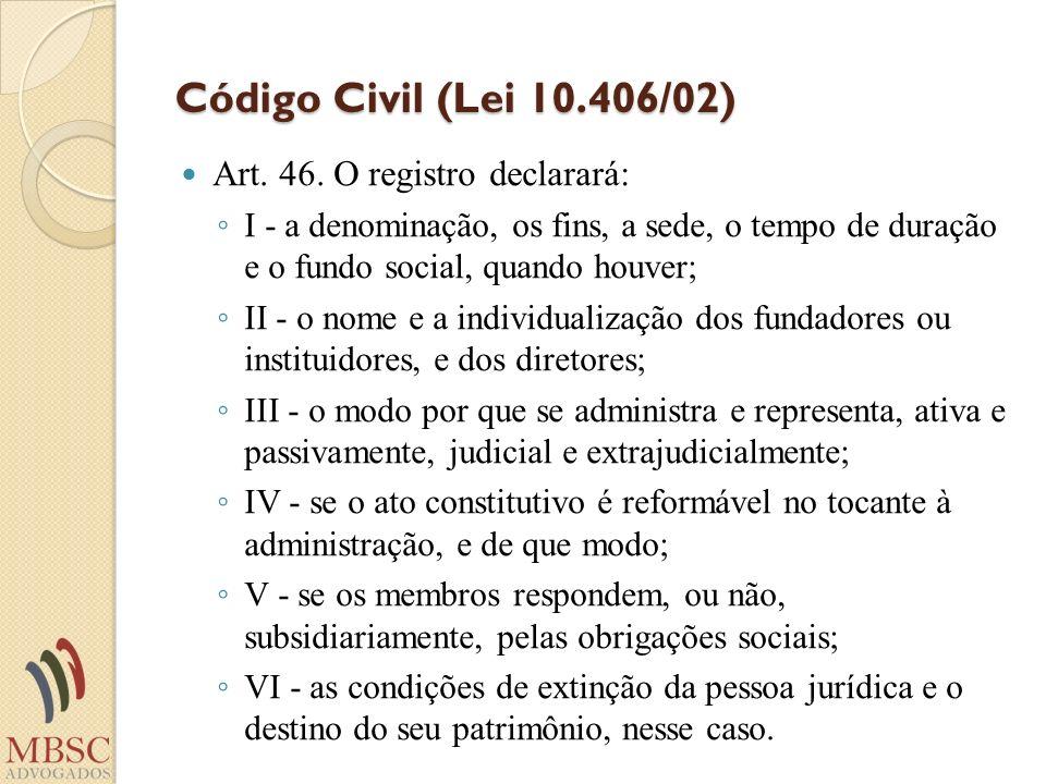 Código Civil (Lei 10.406/02) Art. 46. O registro declarará: I - a denominação, os fins, a sede, o tempo de duração e o fundo social, quando houver; II