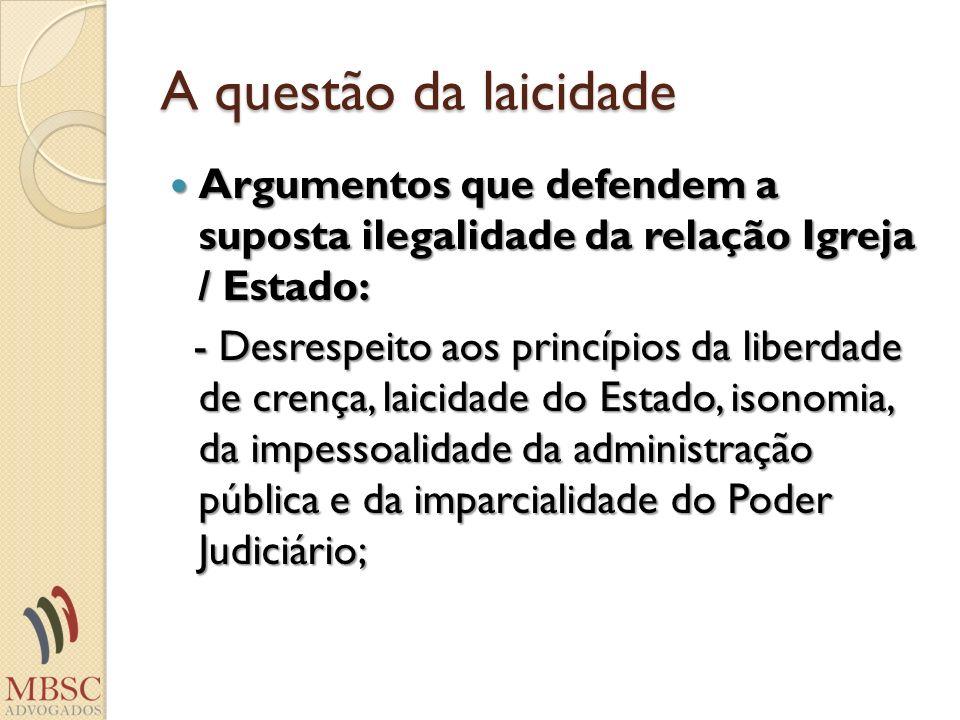 A questão da laicidade Argumentos que defendem a suposta ilegalidade da relação Igreja / Estado: Argumentos que defendem a suposta ilegalidade da rela