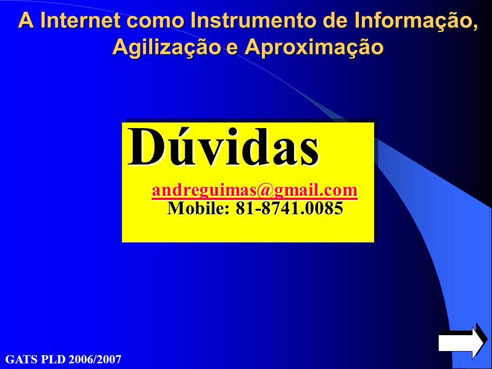 Dúvidas andreguimas@gmail.com andreguimas@gmail.com Mobile: 81-8741.0085 andreguimas@gmail.comDúvidas andreguimas@gmail.com Mobile: 81-8741.0085 andreguimas@gmail.com GATS PLD 2006/2007 A Internet como Instrumento de Informação, Agilização e Aproximação