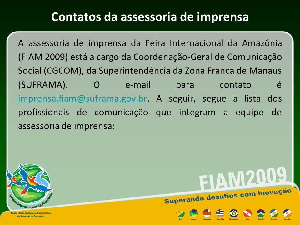 Contatos da assessoria de imprensa A assessoria de imprensa da Feira Internacional da Amazônia (FIAM 2009) está a cargo da Coordenação-Geral de Comunicação Social (CGCOM), da Superintendência da Zona Franca de Manaus (SUFRAMA).