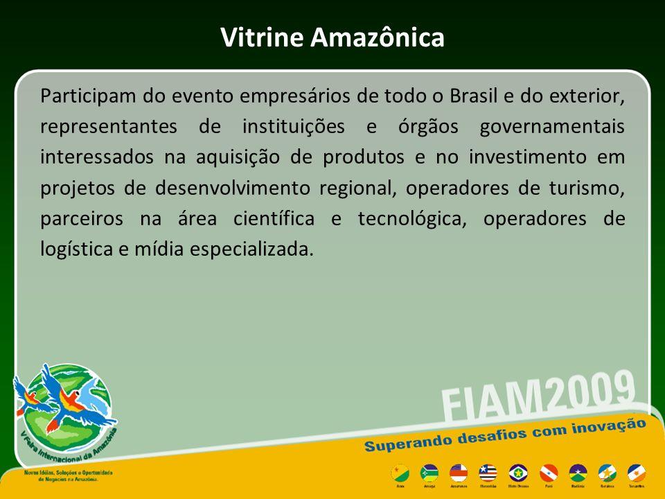 Vitrine Amazônica Participam do evento empresários de todo o Brasil e do exterior, representantes de instituições e órgãos governamentais interessados na aquisição de produtos e no investimento em projetos de desenvolvimento regional, operadores de turismo, parceiros na área científica e tecnológica, operadores de logística e mídia especializada.