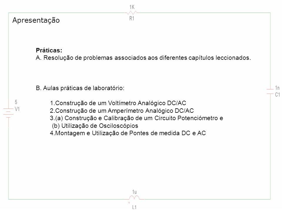 Práticas: A. Resolução de problemas associados aos diferentes capítulos leccionados. B. Aulas práticas de laboratório: 1.Construção de um Voltímetro A