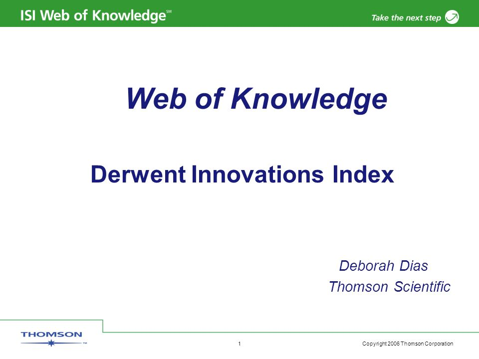 Copyright 2006 Thomson Corporation 1 Web of Knowledge Derwent Innovations Index Deborah Dias Thomson Scientific