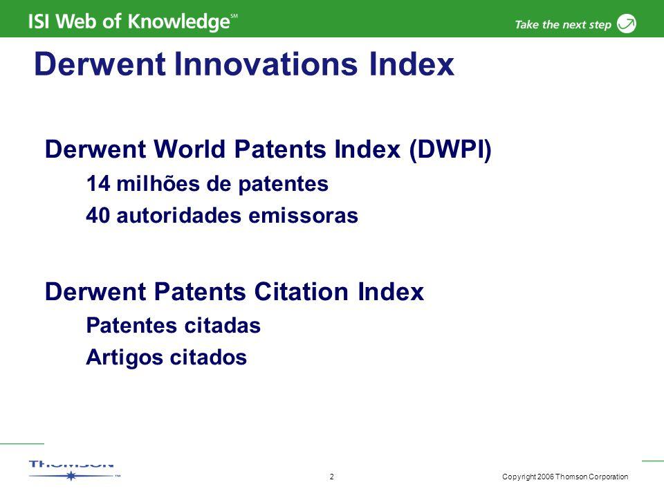 Copyright 2006 Thomson Corporation 2 Derwent Innovations Index Derwent World Patents Index (DWPI) 14 milhões de patentes 40 autoridades emissoras Derw
