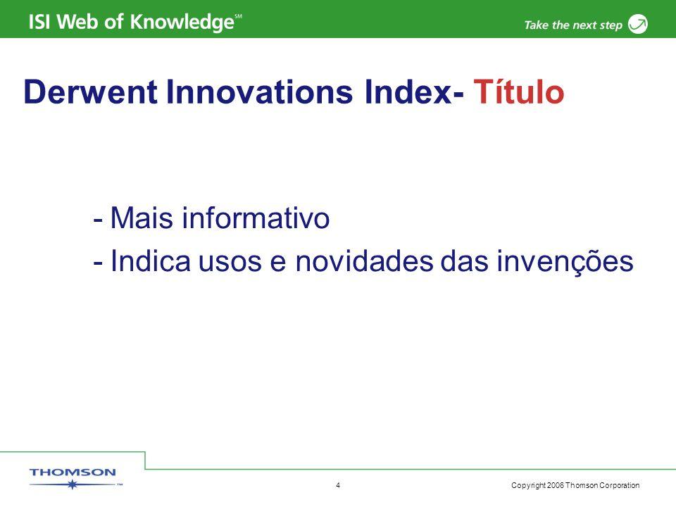 Copyright 2006 Thomson Corporation 5 Derwent Innovations Index- Abstract -Inclui: – Características da Inovaç ão –Usos da Inovaç ão –Imagens -Criado por especialistas de Derwent