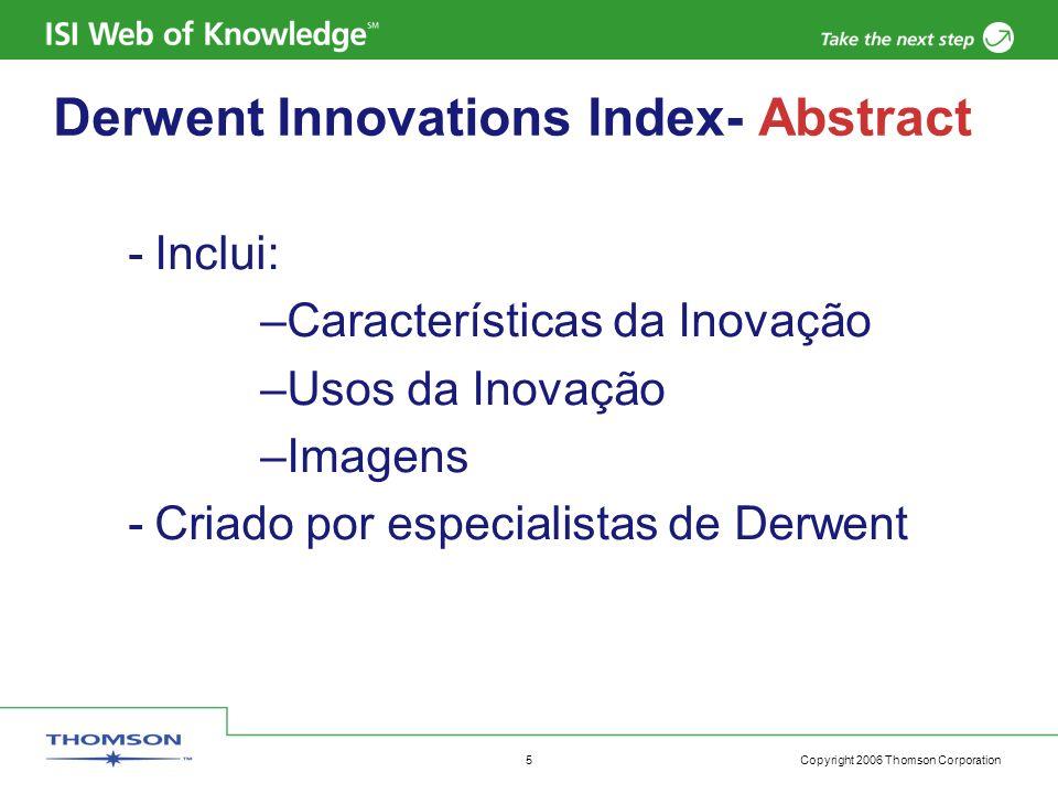 Copyright 2006 Thomson Corporation 6 Derwent Innovations Index Família de Patentes -Conjunto de patentes emitidas por distintos países para proteger a mesma invenção