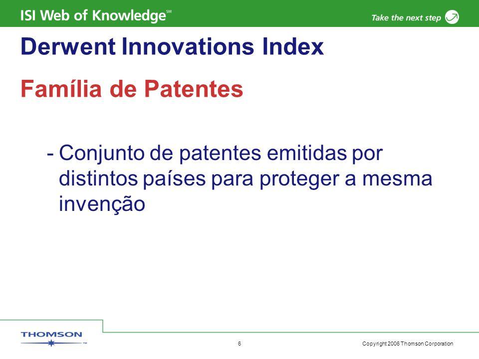 Copyright 2006 Thomson Corporation 6 Derwent Innovations Index Família de Patentes -Conjunto de patentes emitidas por distintos países para proteger a