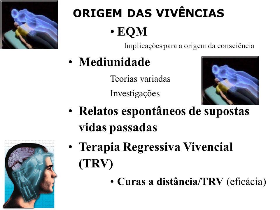 ORIGEM DAS VIVÊNCIAS EQM Implicações para a origem da consciência Mediunidade Teorias variadas Investigações Relatos espontâneos de supostas vidas passadas Terapia Regressiva Vivencial (TRV) Curas a distância/TRV (eficácia)
