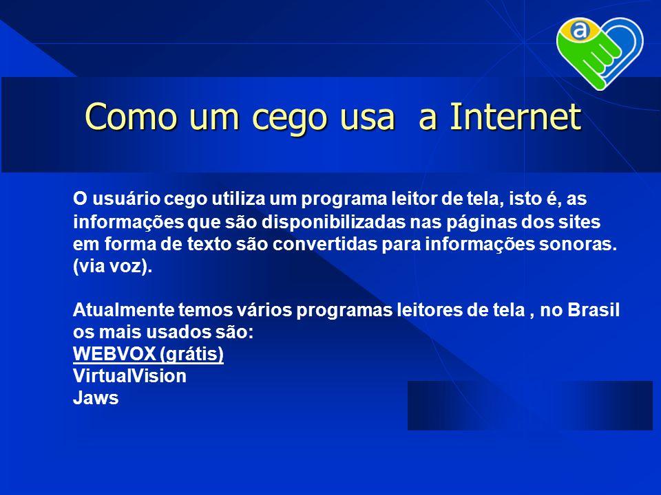 Como um cego usa a Internet O usuário cego utiliza um programa leitor de tela, isto é, as informações que são disponibilizadas nas páginas dos sites e