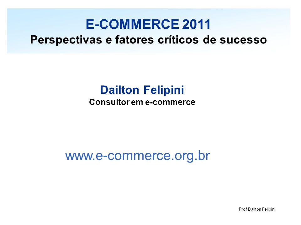Prof Dailton Felipini Dailton Felipini Consultor em e-commerce www.e-commerce.org.br E-COMMERCE 2011 Perspectivas e fatores críticos de sucesso