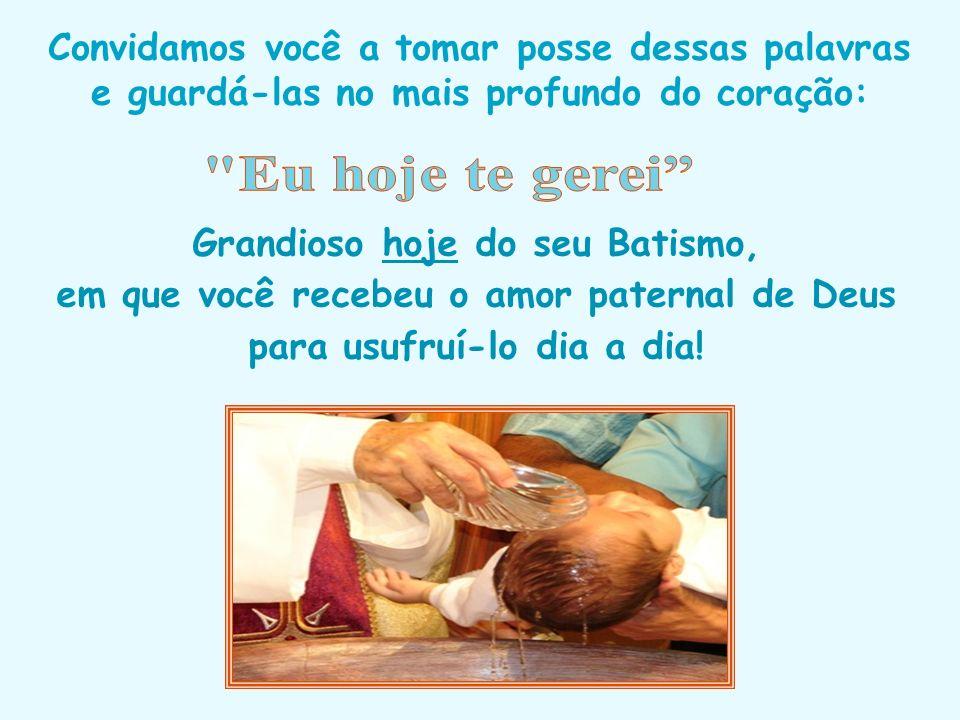 Grandioso hoje do seu Batismo, em que você recebeu o amor paternal de Deus para usufruí-lo dia a dia.