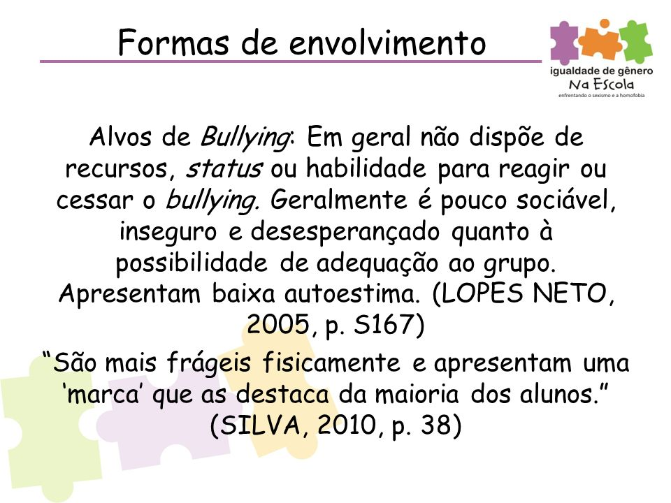 Formas de envolvimento Alvos de Bullying: Em geral não dispõe de recursos, status ou habilidade para reagir ou cessar o bullying. Geralmente é pouco s