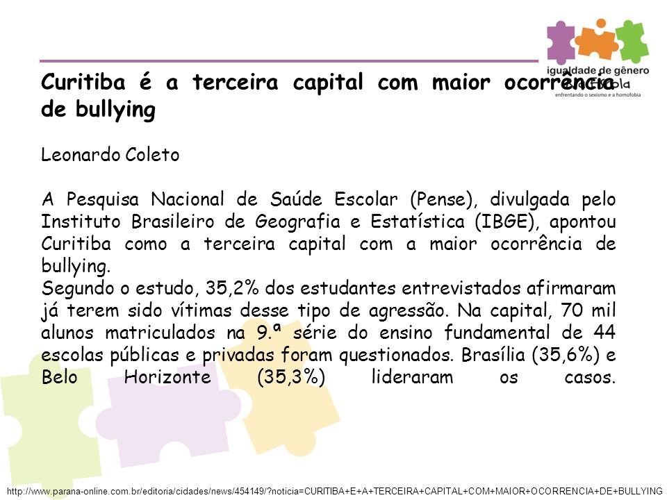 Curitiba é a terceira capital com maior ocorrência de bullying Leonardo Coleto A Pesquisa Nacional de Saúde Escolar (Pense), divulgada pelo Instituto Brasileiro de Geografia e Estatística (IBGE), apontou Curitiba como a terceira capital com a maior ocorrência de bullying.