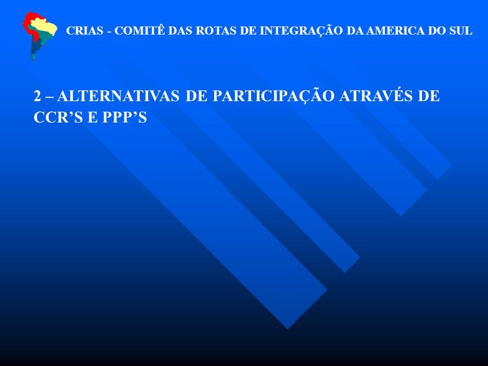 CRIAS - COMITÊ DAS ROTAS DE INTEGRAÇÃO DA AMERICA DO SUL 2 – ALTERNATIVAS DE PARTICIPAÇÃO ATRAVÉS DE CCRS E PPPS