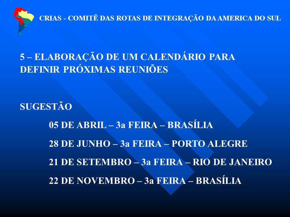 CRIAS - COMITÊ DAS ROTAS DE INTEGRAÇÃO DA AMERICA DO SUL 5 – ELABORAÇÃO DE UM CALENDÁRIO PARA DEFINIR PRÓXIMAS REUNIÕES SUGESTÃO 05 DE ABRIL – 3a FEIRA – BRASÍLIA 28 DE JUNHO – 3a FEIRA – PORTO ALEGRE 21 DE SETEMBRO – 3a FEIRA – RIO DE JANEIRO 22 DE NOVEMBRO – 3a FEIRA – BRASÍLIA
