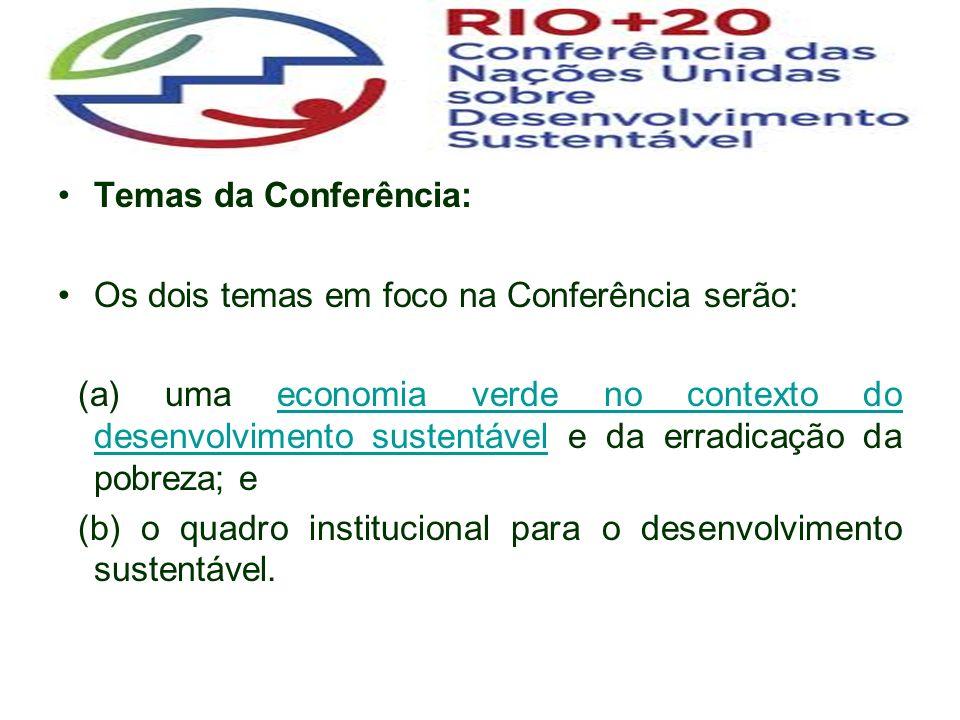Temas da Conferência: Os dois temas em foco na Conferência serão: (a) uma economia verde no contexto do desenvolvimento sustentável e da erradicação da pobreza; eeconomia verde no contexto do desenvolvimento sustentável (b) o quadro institucional para o desenvolvimento sustentável.