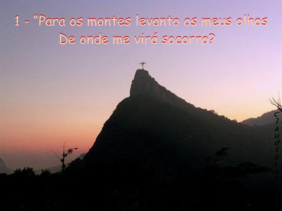 1 - Para os montes levanto os meus olhos De onde me virá socorro.