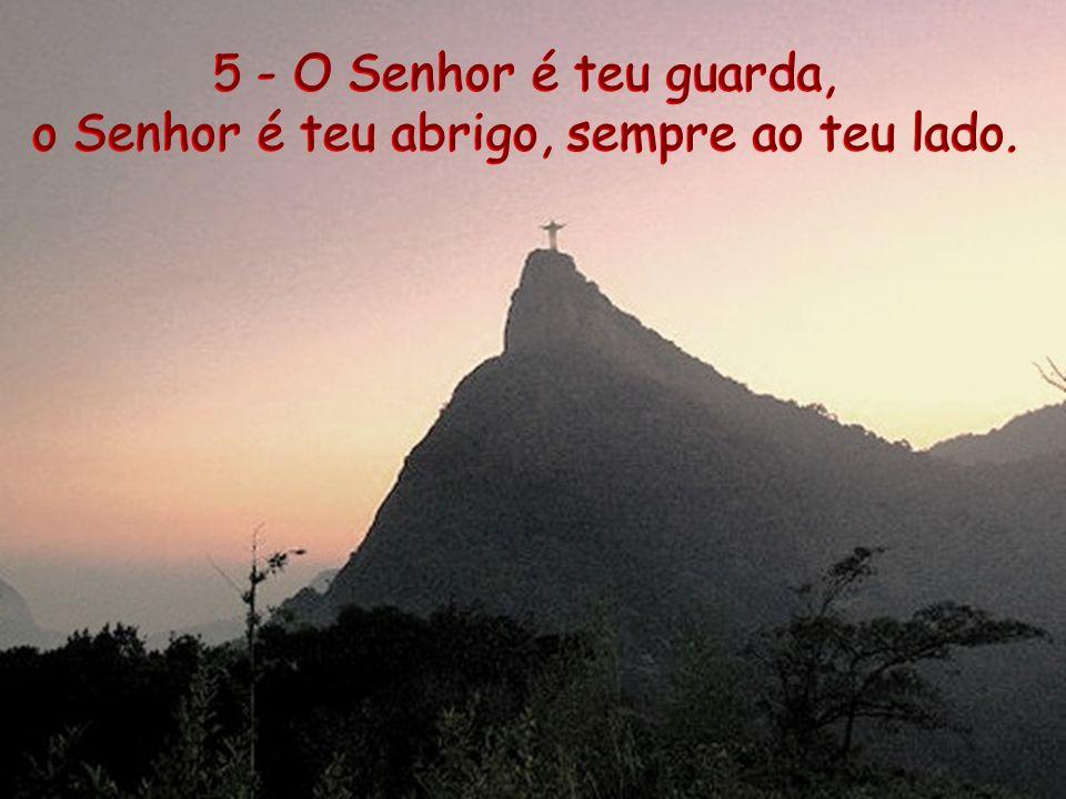 5 - O Senhor é teu guarda, o Senhor é teu abrigo, sempre ao teu lado.