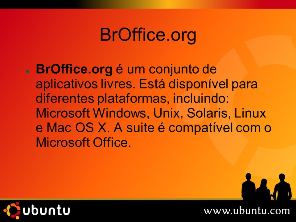 BrOffice.org BrOffice.org é um conjunto de aplicativos livres. Está disponível para diferentes plataformas, incluindo: Microsoft Windows, Unix, Solari