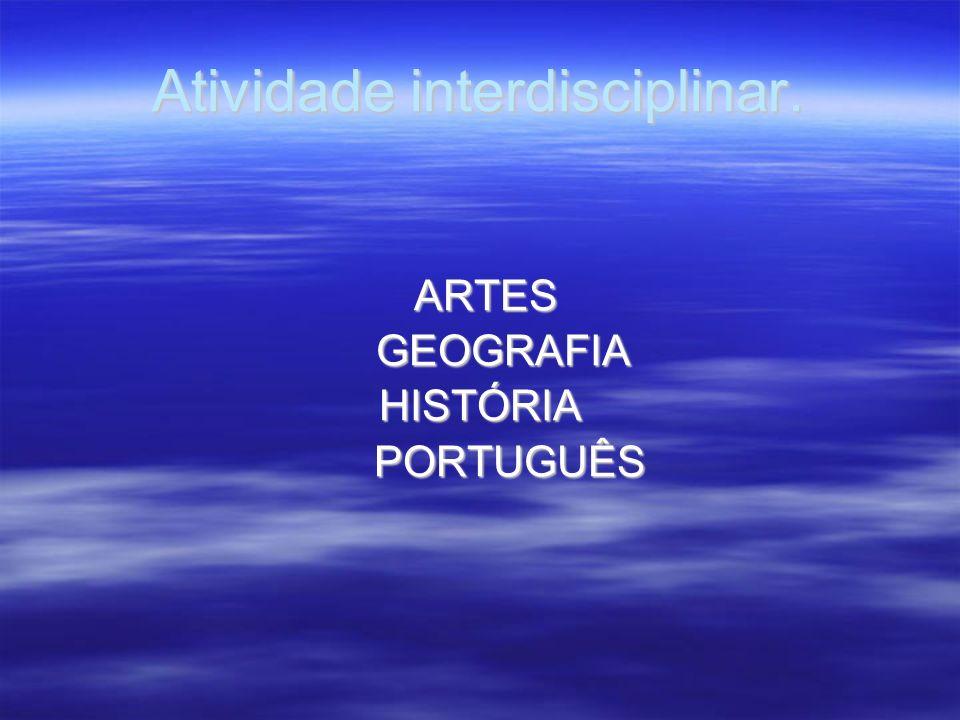 Atividade interdisciplinar. ARTES ARTES GEOGRAFIA GEOGRAFIAHISTÓRIA PORTUGUÊS PORTUGUÊS