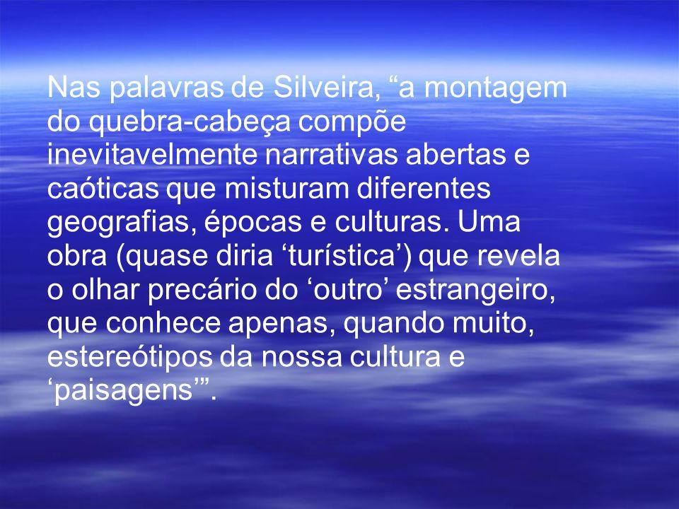 Nas palavras de Silveira, a montagem do quebra-cabeça compõe inevitavelmente narrativas abertas e caóticas que misturam diferentes geografias, épocas