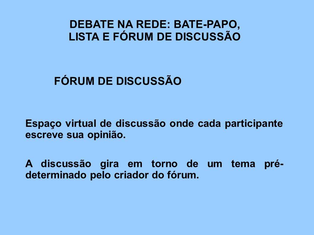 DEBATE NA REDE: BATE-PAPO, LISTA E FÓRUM DE DISCUSSÃO FÓRUM DE DISCUSSÃO A discussão gira em torno de um tema pré- determinado pelo criador do fórum.