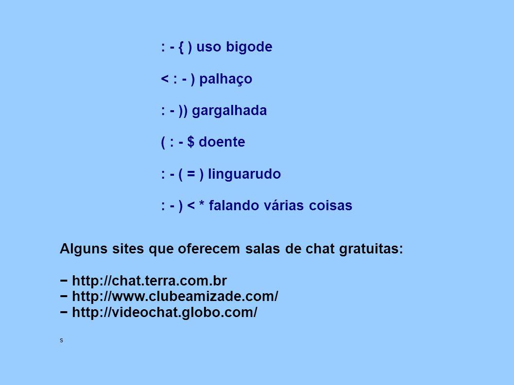 Alguns sites que oferecem salas de chat gratuitas: http://chat.terra.com.br http://www.clubeamizade.com/ http://videochat.globo.com/ s : - { ) uso big