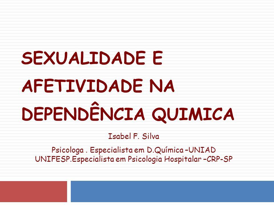 SEXUALIDADE E AFETIVIDADE NA DEPENDÊNCIA QUIMICA Isabel F.