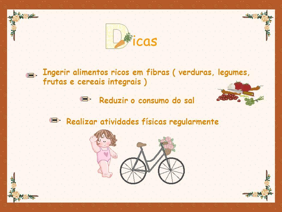 Ingerir alimentos ricos em fibras ( verduras, legumes, frutas e cereais integrais ) icas Reduzir o consumo do sal Realizar atividades físicas regularm