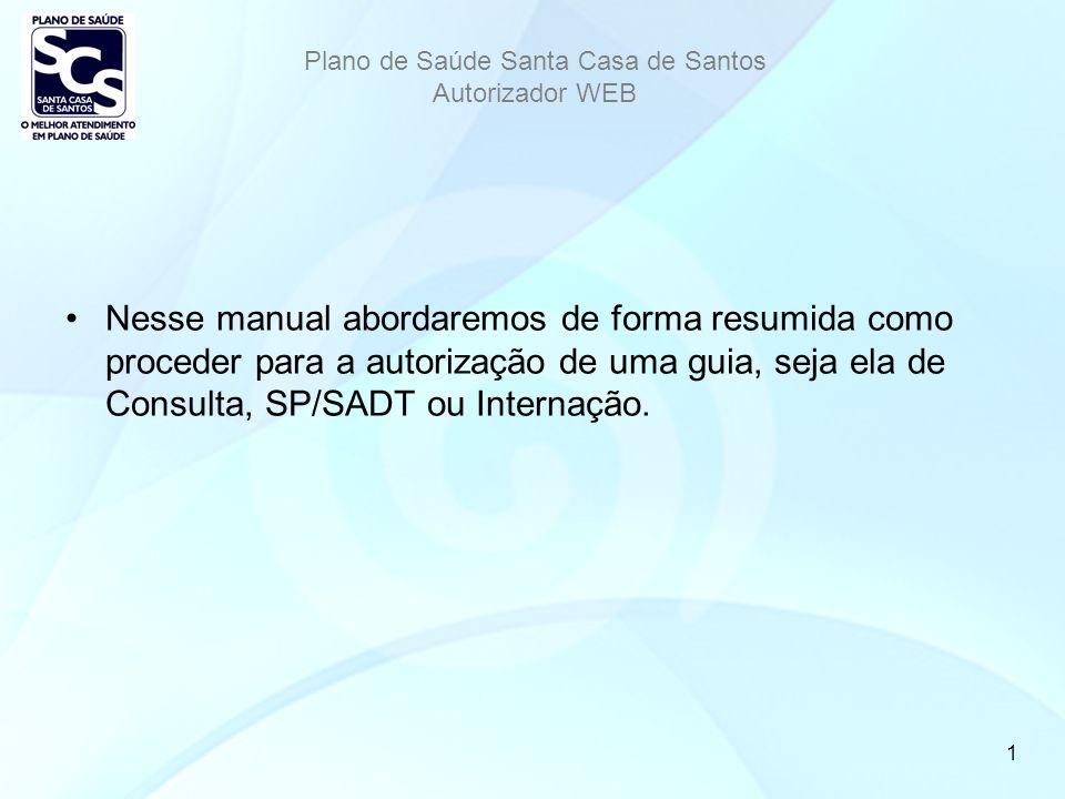 Plano de Saúde Santa Casa de Santos Autorizador WEB 1 Nesse manual abordaremos de forma resumida como proceder para a autorização de uma guia, seja ela de Consulta, SP/SADT ou Internação.