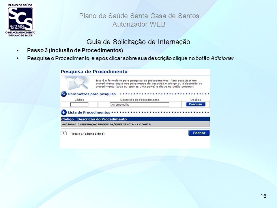 Plano de Saúde Santa Casa de Santos Autorizador WEB 16 Guia de Solicitação de Internação Passo 3 (Inclusão de Procedimentos) Pesquise o Procedimento, e após clicar sobre sua descrição clique no botão Adicionar